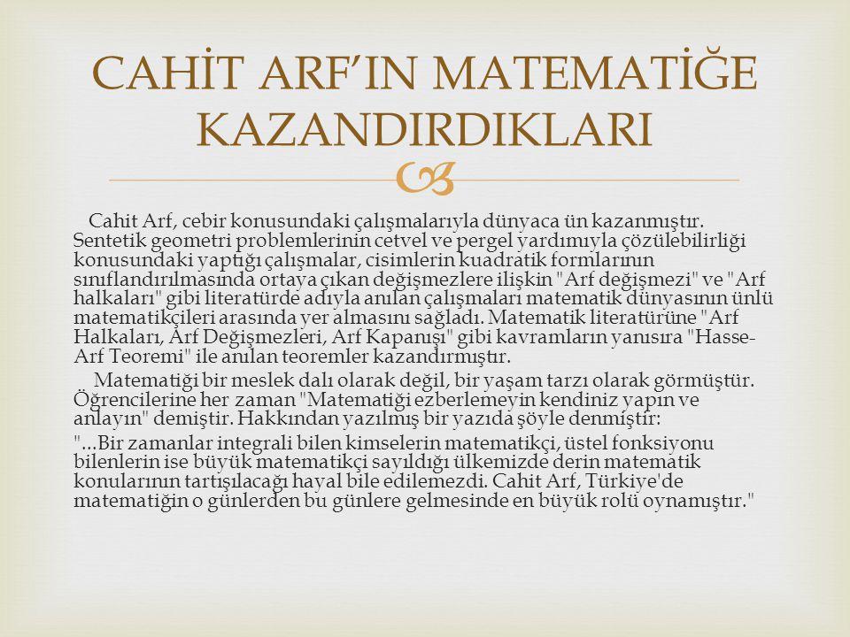  Cahit Arf, cebir konusundaki çalışmalarıyla dünyaca ün kazanmıştır. Sentetik geometri problemlerinin cetvel ve pergel yardımıyla çözülebilirliği kon