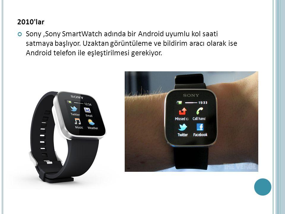 2010'lar Sony,Sony SmartWatch adında bir Android uyumlu kol saati satmaya başlıyor. Uzaktan görüntüleme ve bildirim aracı olarak ise Android telefon i