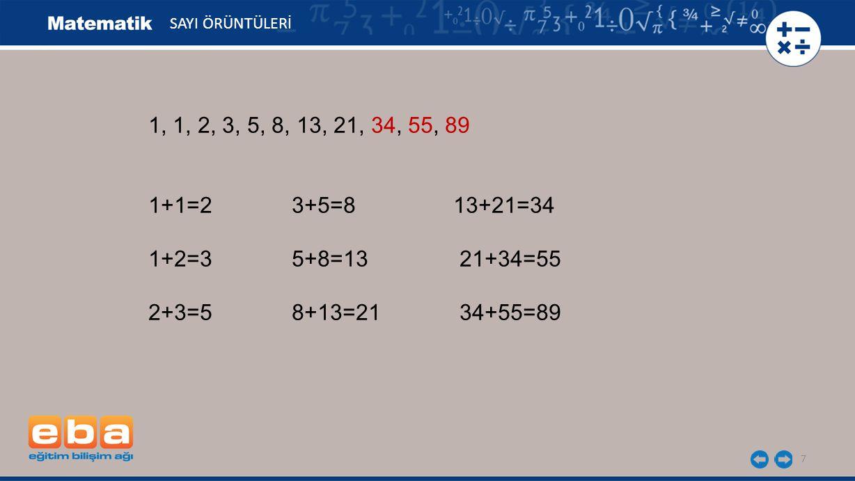 7 1, 1, 2, 3, 5, 8, 13, 21, 34, 55, 89 1+1=2 3+5=8 13+21=34 1+2=3 5+8=13 21+34=55 2+3=5 8+13=21 34+55=89 SAYI ÖRÜNTÜLERİ