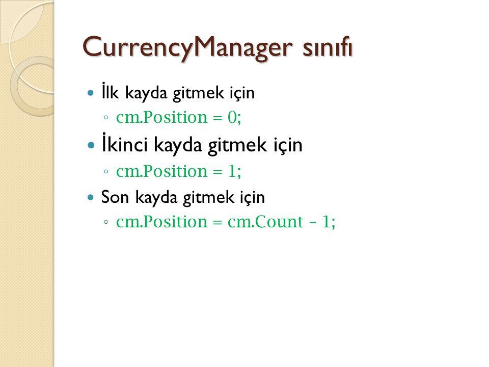 CurrencyManager sınıfı İ lk kayda gitmek için ◦ cm.Position = 0; İ kinci kayda gitmek için ◦ cm.Position = 1; Son kayda gitmek için ◦ cm.Position = cm.Count – 1;