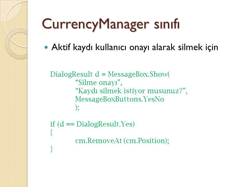 CurrencyManager sınıfı Aktif kaydı kullanıcı onayı alarak silmek için DialogResult d = MessageBox.Show( Silme onayı , Kaydı silmek istiyor musunuz? , MessageBoxButtons.YesNo ); if (d == DialogResult.Yes) { cm.RemoveAt (cm.Position); }