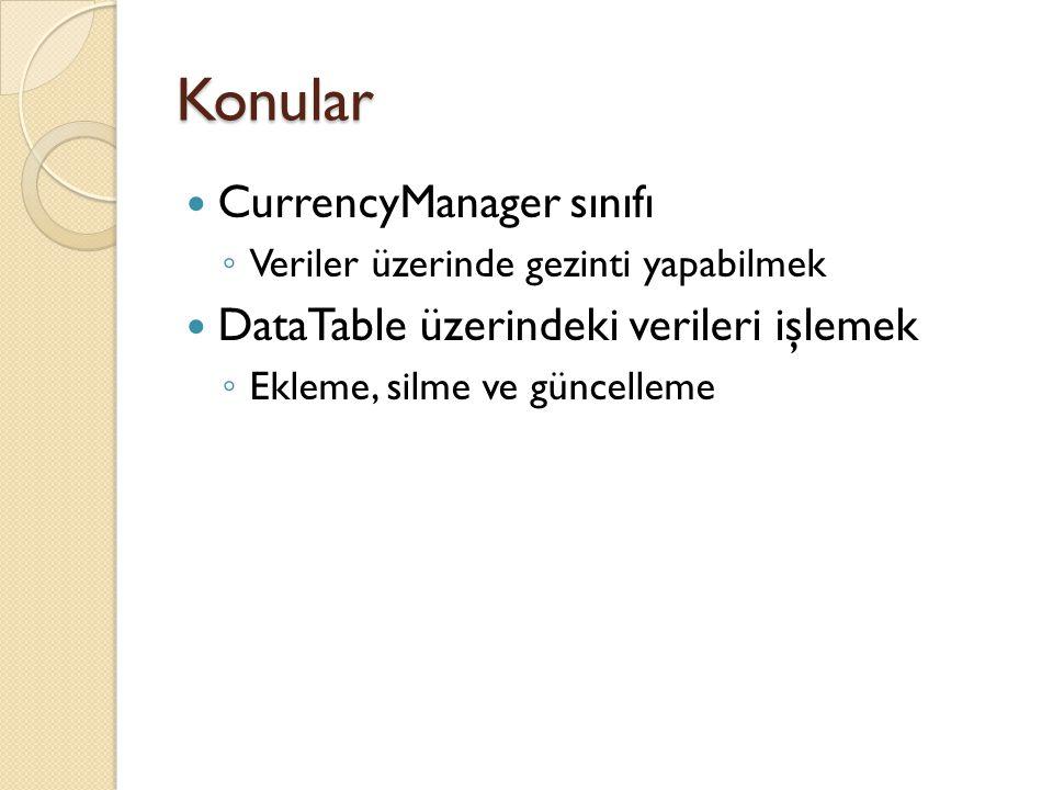 Konular CurrencyManager sınıfı ◦ Veriler üzerinde gezinti yapabilmek DataTable üzerindeki verileri işlemek ◦ Ekleme, silme ve güncelleme