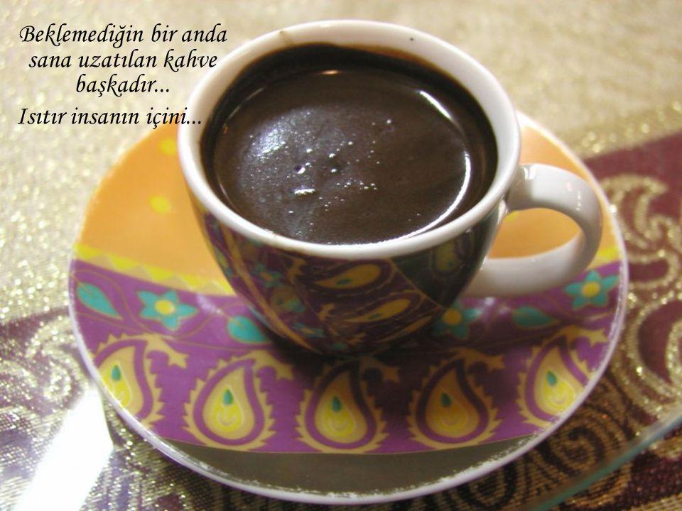 Baban için yaptığın kahve sevgi doludur... çay bardağında, az şekerli... Kahve gibi görünmez sana... Ama sıcaktır dumanı tüter ve kokusu büyülüdür...