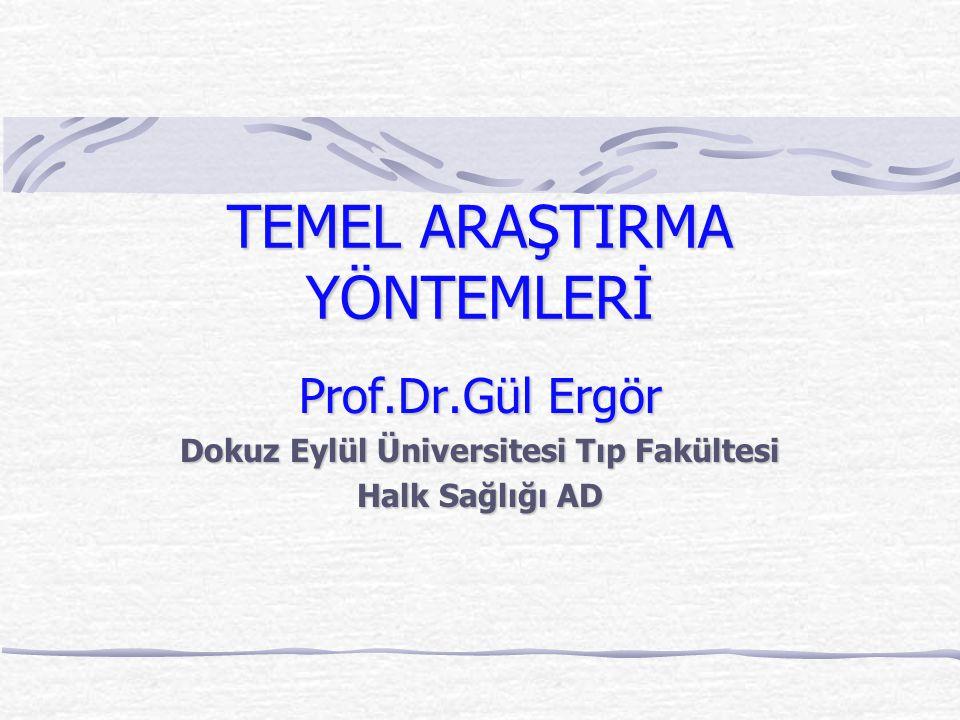 TEMEL ARAŞTIRMA YÖNTEMLERİ Prof.Dr.Gül Ergör Dokuz Eylül Üniversitesi Tıp Fakültesi Halk Sağlığı AD