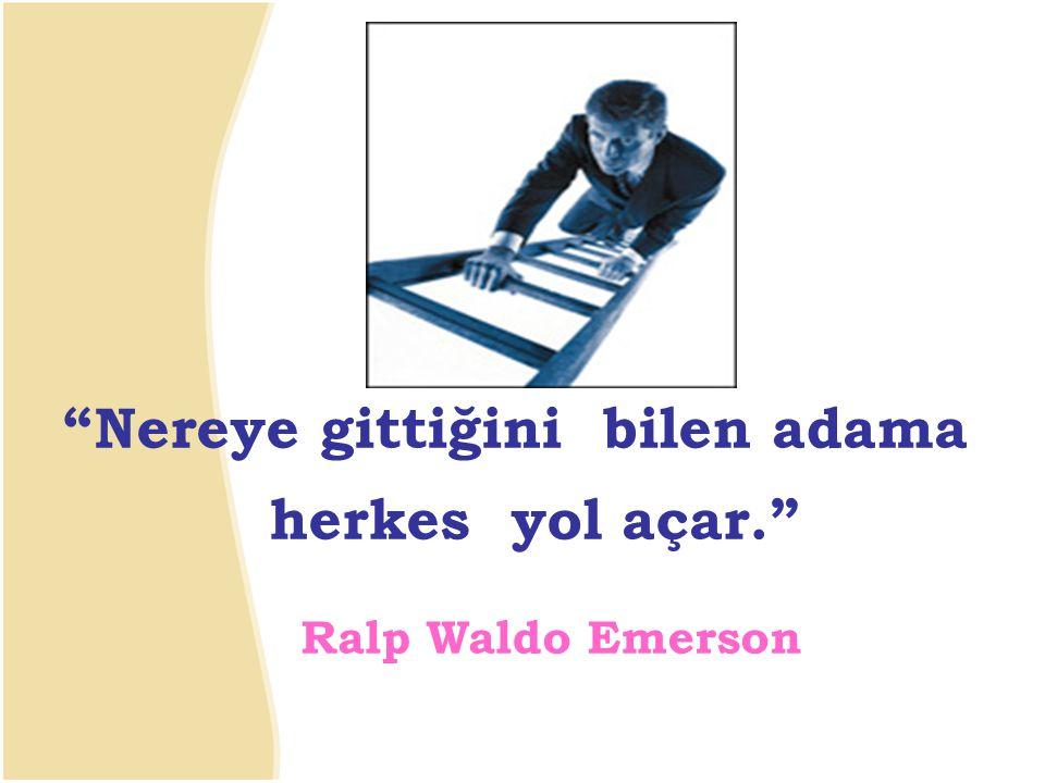 Nereye gittiğini bilen adama herkes yol açar. Ralp Waldo Emerson