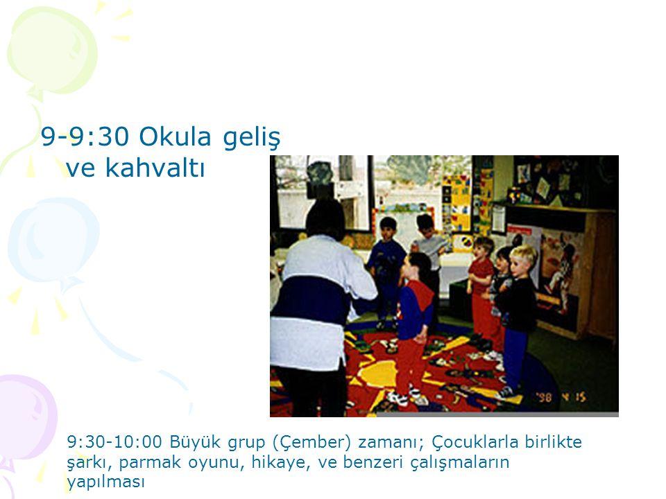 9-9:30 Okula geliş ve kahvaltı 9:30-10:00 Büyük grup (Çember) zamanı; Çocuklarla birlikte şarkı, parmak oyunu, hikaye, ve benzeri çalışmaların yapılma