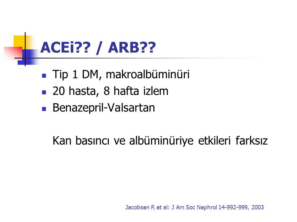 ACEi?? / ARB?? Tip 1 DM, makroalbüminüri 20 hasta, 8 hafta izlem Benazepril-Valsartan Kan basıncı ve albüminüriye etkileri farksız Jacobsen P, et al: