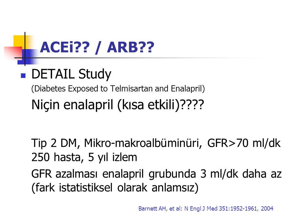 ACEi?? / ARB?? DETAIL Study (Diabetes Exposed to Telmisartan and Enalapril) Niçin enalapril (kısa etkili)???? Tip 2 DM, Mikro-makroalbüminüri, GFR>70