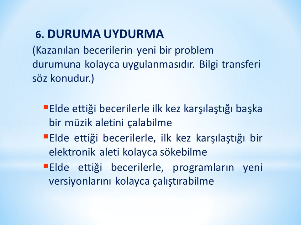 6. DURUMA UYDURMA (Kazanılan becerilerin yeni bir problem durumuna kolayca uygulanmasıdır. Bilgi transferi söz konudur.)  Elde ettiği becerilerle ilk
