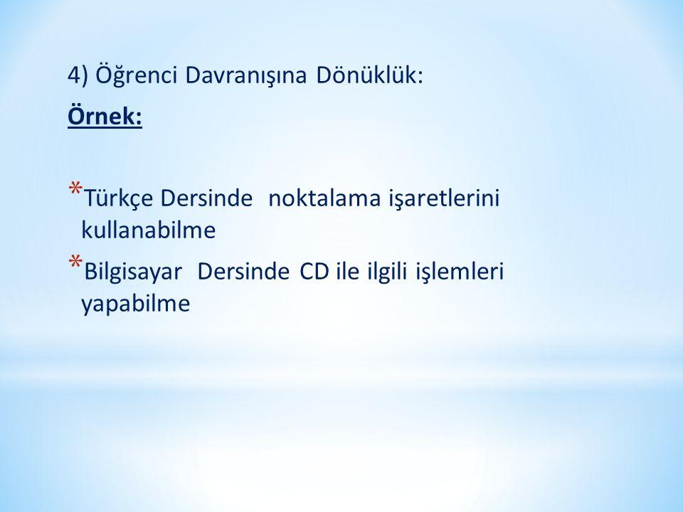 4) Öğrenci Davranışına Dönüklük: Örnek: * Türkçe Dersinde noktalama işaretlerini kullanabilme * Bilgisayar Dersinde CD ile ilgili işlemleri yapabilme