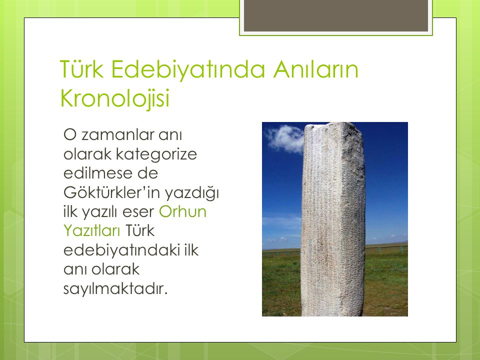 Türk Edebiyatında Anıların Kronolojisi O zamanlar anı olarak kategorize edilmese de Göktürkler'in yazdığı ilk yazılı eser Orhun Yazıtları Türk edebiyatındaki ilk anı olarak sayılmaktadır.