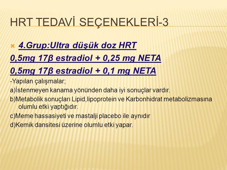 HRT TEDAVİ SEÇENEKLERİ-3  4.Grup:Ultra düşük doz HRT 0,5mg 17β estradiol + 0,25 mg NETA 0,5mg 17β estradiol + 0,1 mg NETA -Yapılan çalışmalar; a)İste
