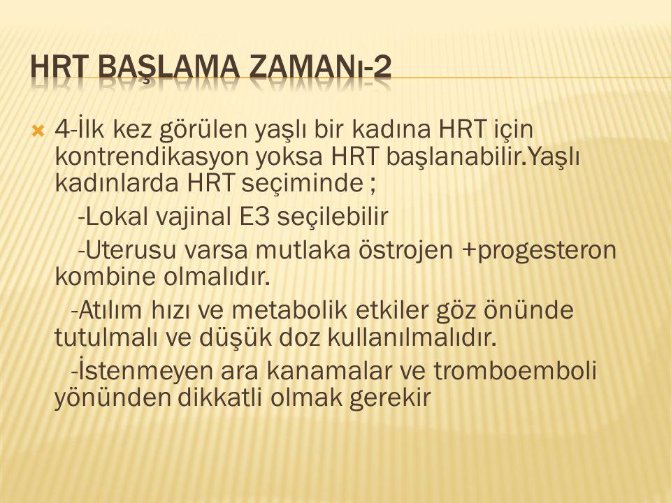  4-İlk kez görülen yaşlı bir kadına HRT için kontrendikasyon yoksa HRT başlanabilir.Yaşlı kadınlarda HRT seçiminde ; -Lokal vajinal E3 seçilebilir -U