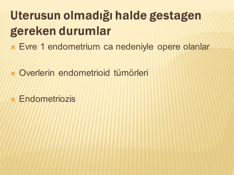 Uterusun olmadığı halde gestagen gereken durumlar  Evre 1 endometrium ca nedeniyle opere olanlar  Overlerin endometrioid tümörleri  Endometriozis