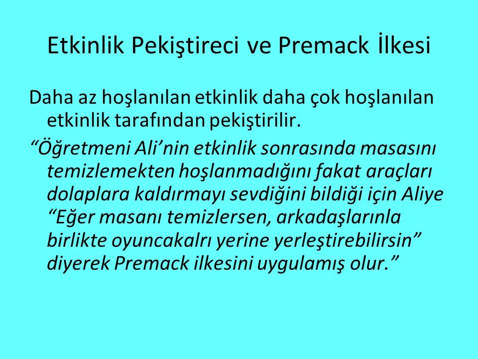 Etkinlik Pekiştireci ve Premack İlkesi Daha az hoşlanılan etkinlik daha çok hoşlanılan etkinlik tarafından pekiştirilir.