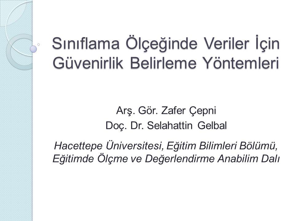 Sınıflama Ölçeğinde Veriler İçin Güvenirlik Belirleme Yöntemleri Arş. Gör. Zafer Çepni Doç. Dr. Selahattin Gelbal Hacettepe Üniversitesi, Eğitim Bilim