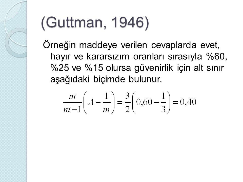 (Guttman, 1946) Örneğin maddeye verilen cevaplarda evet, hayır ve kararsızım oranları sırasıyla %60, %25 ve %15 olursa güvenirlik için alt sınır aşağı