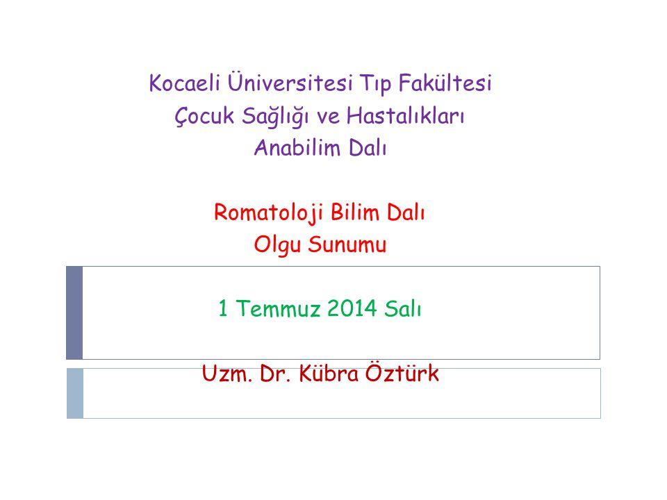 Kocaeli Üniversitesi Tıp Fakültesi Çocuk Sağlığı ve Hastalıkları Anabilim Dalı Romatoloji Bilim Dalı Olgu Sunumu 1 Temmuz 2014 Salı Uzm.