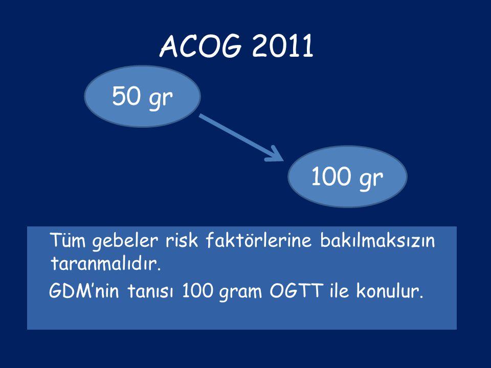 ACOG 2011 Tüm gebeler risk faktörlerine bakılmaksızın taranmalıdır. GDM'nin tanısı 100 gram OGTT ile konulur. 50 gr 100 gr