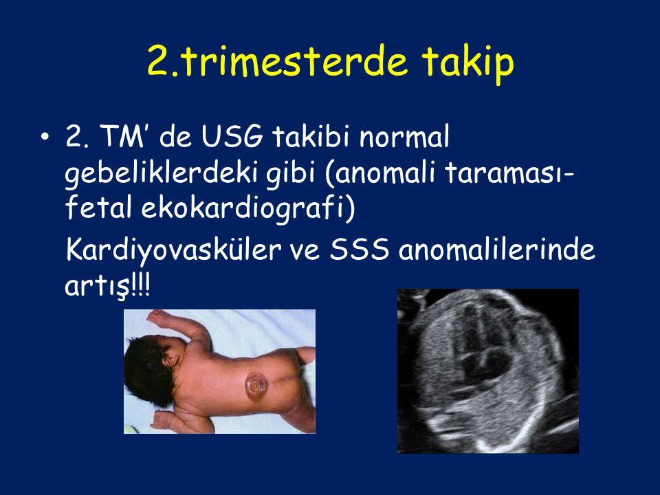 2.trimesterde takip 2. TM' de USG takibi normal gebeliklerdeki gibi (anomali taraması- fetal ekokardiografi) Kardiyovasküler ve SSS anomalilerinde art