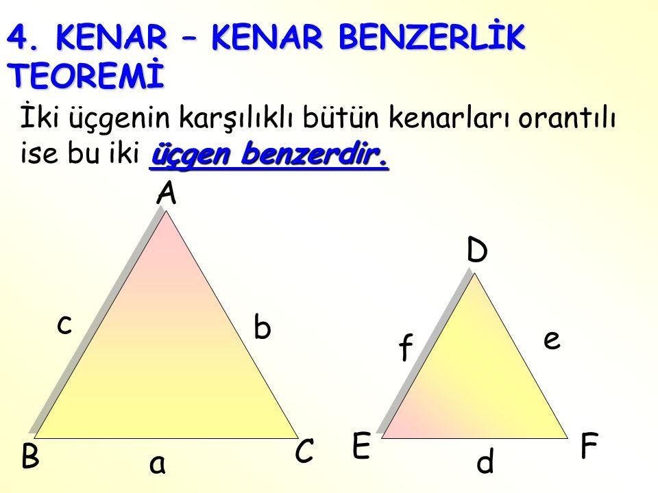 4. KENAR – KENAR BENZERLİK TEOREMİ üçgen benzerdir. İki üçgenin karşılıklı bütün kenarları orantılı ise bu iki üçgen benzerdir. e f FE D C B c A da b