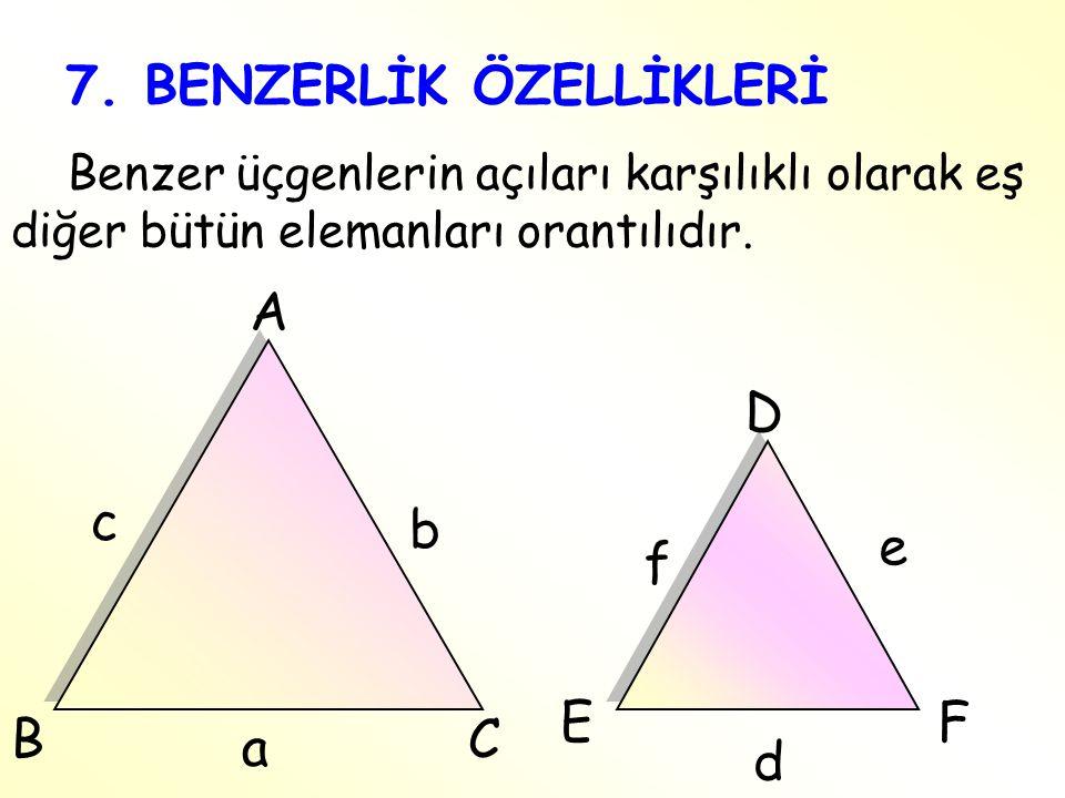 7. BENZERLİK ÖZELLİKLERİ Benzer üçgenlerin açıları karşılıklı olarak eş diğer bütün elemanları orantılıdır. f e F a c b C E B D A d