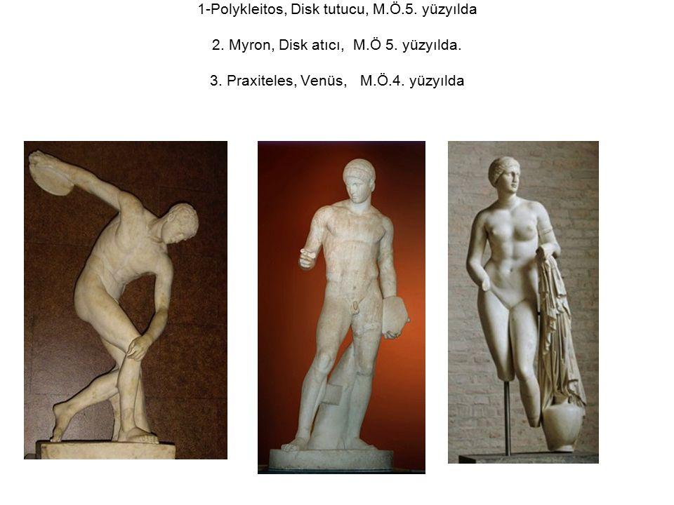 1-Polykleitos, Disk tutucu, M.Ö.5. yüzyılda 2. Myron, Disk atıcı, M.Ö 5. yüzyılda. 3. Praxiteles, Venüs, M.Ö.4. yüzyılda