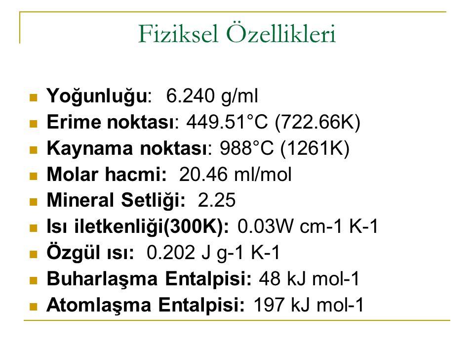 Fiziksel Özellikleri Yoğunluğu: 6.240 g/ml Erime noktası: 449.51°C (722.66K) Kaynama noktası: 988°C (1261K) Molar hacmi: 20.46 ml/mol Mineral Setliği: