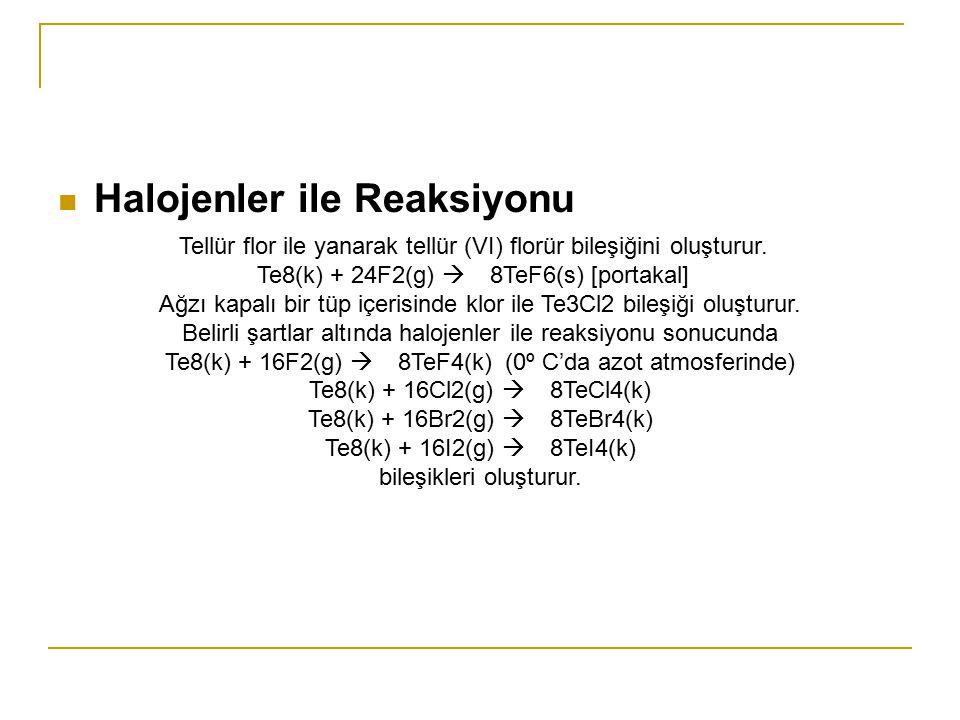 Halojenler ile Reaksiyonu Tellür flor ile yanarak tellür (VI) florür bileşiğini oluşturur. Te8(k) + 24F2(g)  8TeF6(s) [portakal] Ağzı kapalı bir tüp