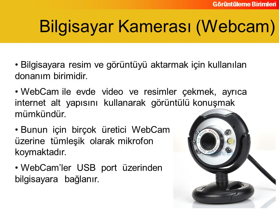 Görüntüleme Birimleri Bilgisayara resim ve görüntüyü aktarmak için kullanılan donanım birimidir. WebCam ile evde video ve resimler çekmek, ayrıca inte