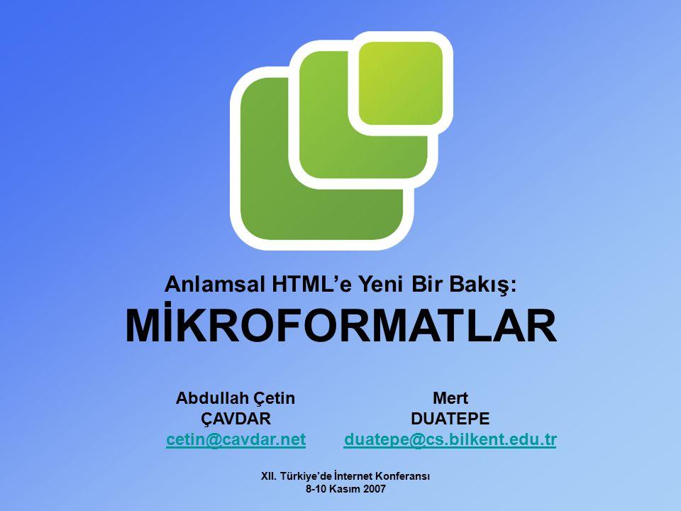XII. Türkiye'de İnternet Konferansı 8-10 Kasım 2007 Anlamsal HTML'e Yeni Bir Bakış: MİKROFORMATLAR Abdullah Çetin ÇAVDAR cetin@cavdar.net Mert DUATEPE