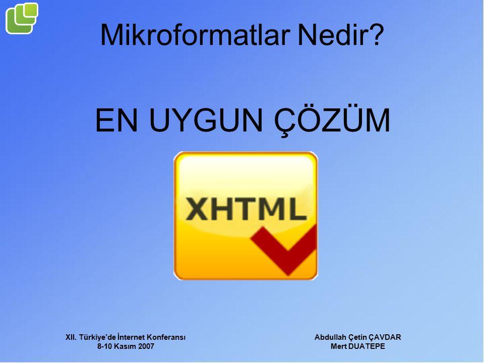 XII. Türkiye'de İnternet Konferansı 8-10 Kasım 2007 Abdullah Çetin ÇAVDAR Mert DUATEPE Mikroformatlar Nedir? EN UYGUN ÇÖZÜM