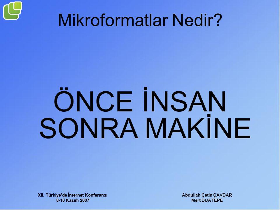 XII. Türkiye'de İnternet Konferansı 8-10 Kasım 2007 Abdullah Çetin ÇAVDAR Mert DUATEPE Mikroformatlar Nedir? ÖNCE İNSAN SONRA MAKİNE