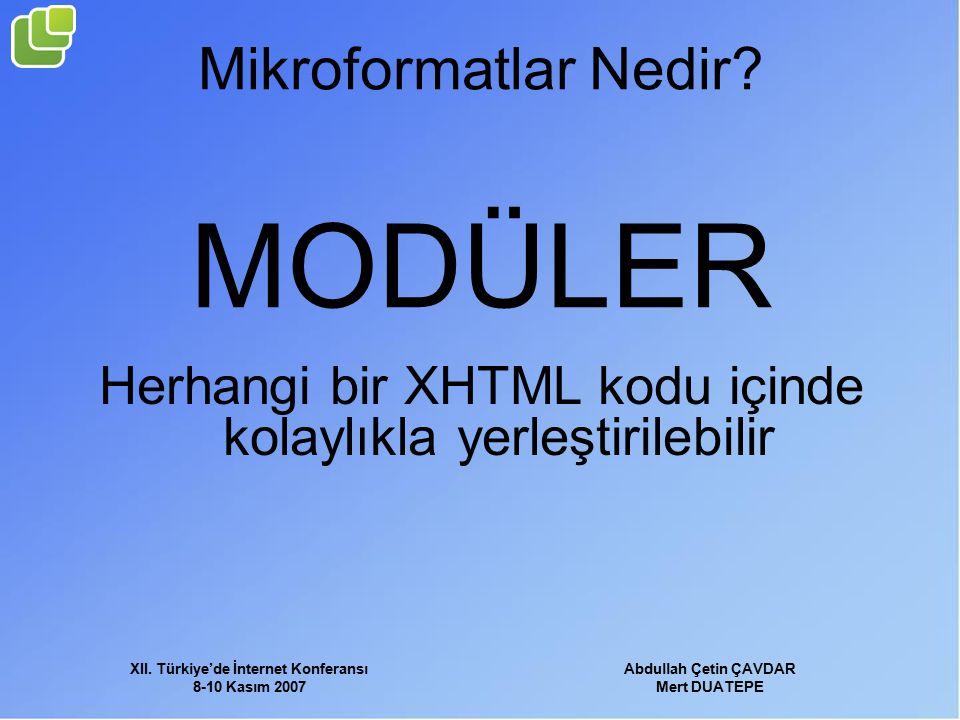 XII. Türkiye'de İnternet Konferansı 8-10 Kasım 2007 Abdullah Çetin ÇAVDAR Mert DUATEPE Mikroformatlar Nedir? MODÜLER Herhangi bir XHTML kodu içinde ko