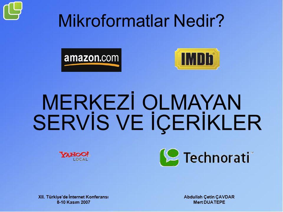 XII. Türkiye'de İnternet Konferansı 8-10 Kasım 2007 Abdullah Çetin ÇAVDAR Mert DUATEPE Mikroformatlar Nedir? MERKEZİ OLMAYAN SERVİS VE İÇERİKLER
