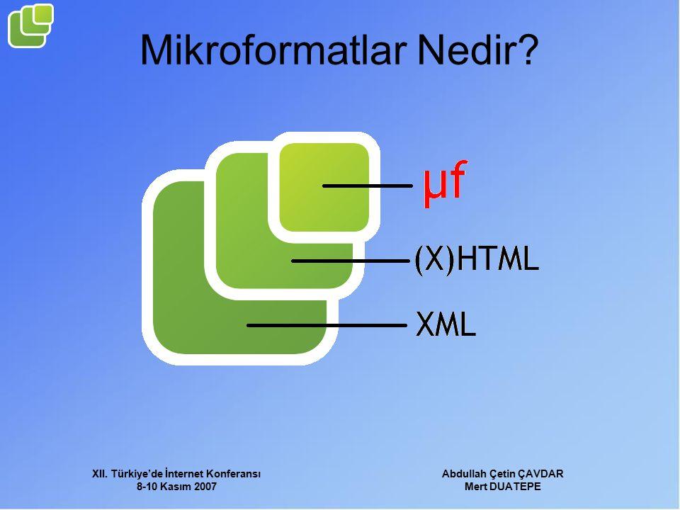 XII. Türkiye'de İnternet Konferansı 8-10 Kasım 2007 Abdullah Çetin ÇAVDAR Mert DUATEPE Mikroformatlar Nedir?