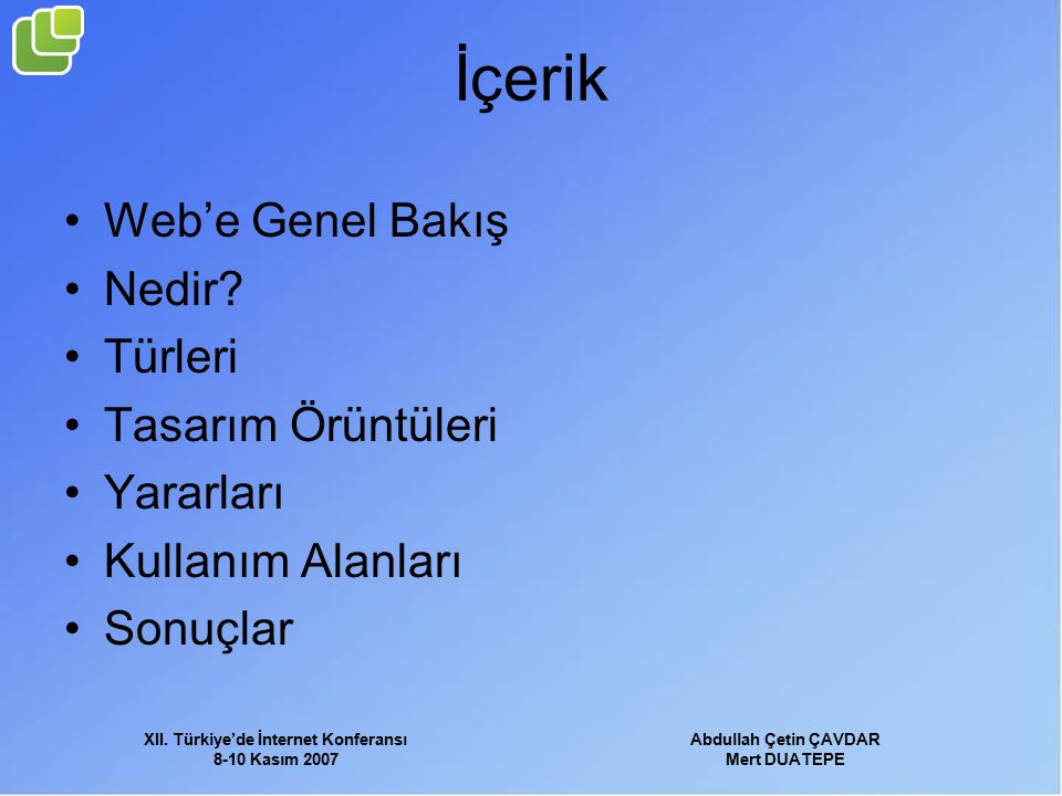 XII. Türkiye'de İnternet Konferansı 8-10 Kasım 2007 Abdullah Çetin ÇAVDAR Mert DUATEPE İçerik Web'e Genel Bakış Nedir? Türleri Tasarım Örüntüleri Yara