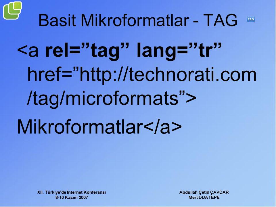 XII. Türkiye'de İnternet Konferansı 8-10 Kasım 2007 Abdullah Çetin ÇAVDAR Mert DUATEPE Basit Mikroformatlar - TAG Mikroformatlar