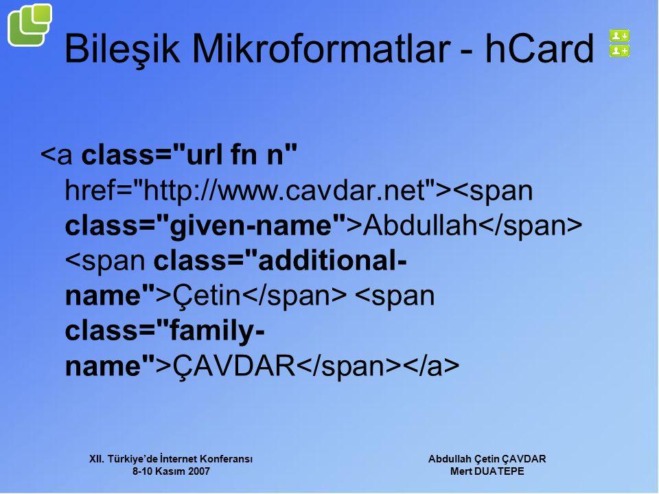 XII. Türkiye'de İnternet Konferansı 8-10 Kasım 2007 Abdullah Çetin ÇAVDAR Mert DUATEPE Bileşik Mikroformatlar - hCard Abdullah Çetin ÇAVDAR