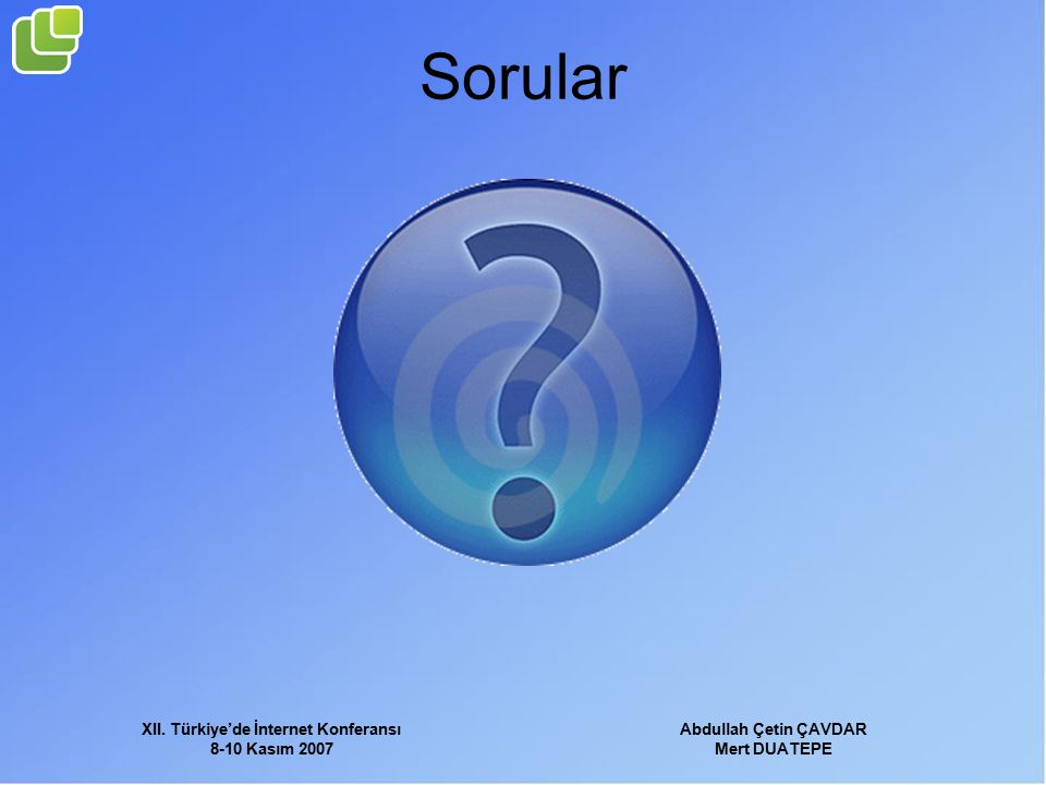 XII. Türkiye'de İnternet Konferansı 8-10 Kasım 2007 Abdullah Çetin ÇAVDAR Mert DUATEPE Sorular