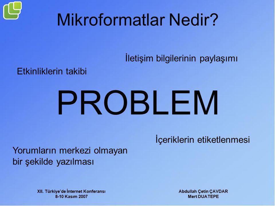 XII. Türkiye'de İnternet Konferansı 8-10 Kasım 2007 Abdullah Çetin ÇAVDAR Mert DUATEPE Mikroformatlar Nedir? PROBLEM İletişim bilgilerinin paylaşımı E