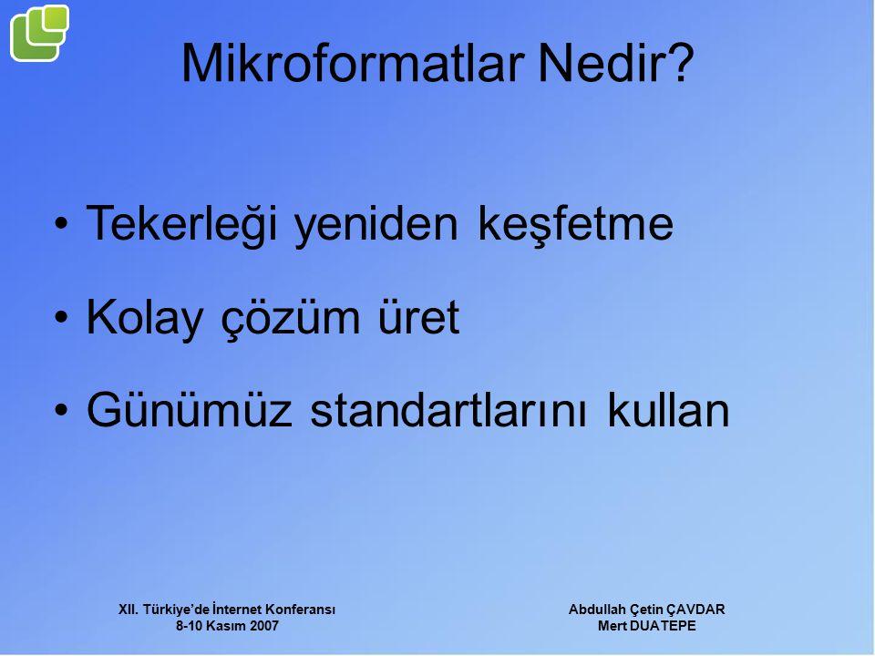 XII. Türkiye'de İnternet Konferansı 8-10 Kasım 2007 Abdullah Çetin ÇAVDAR Mert DUATEPE Mikroformatlar Nedir? Tekerleği yeniden keşfetme Kolay çözüm ür