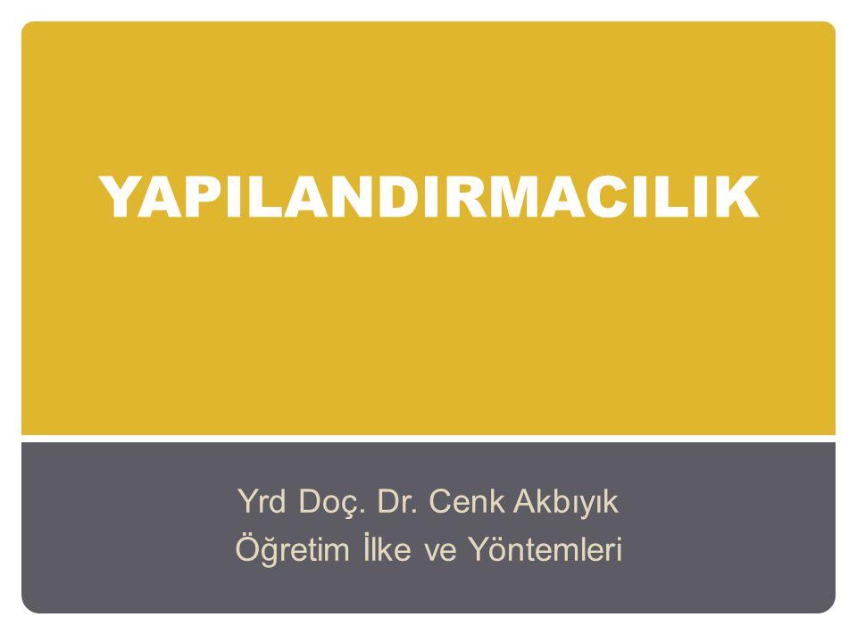 YAPILANDIRMACILIK Yrd Doç. Dr. Cenk Akbıyık Öğretim İlke ve Yöntemleri