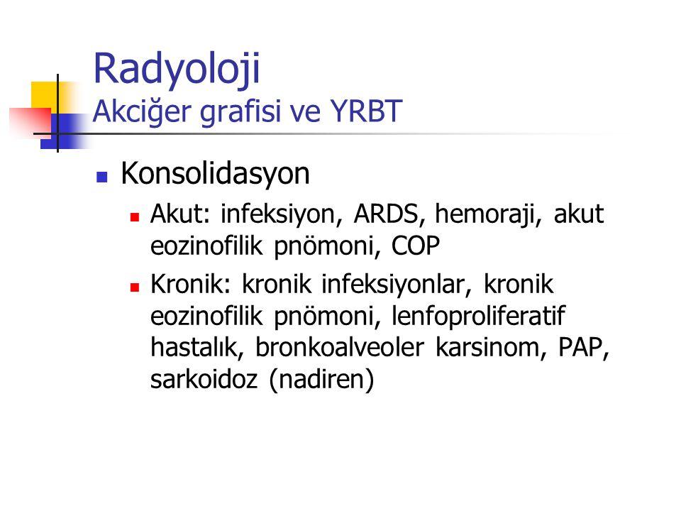 Radyoloji Akciğer grafisi ve YRBT Konsolidasyon Akut: infeksiyon, ARDS, hemoraji, akut eozinofilik pnömoni, COP Kronik: kronik infeksiyonlar, kronik e