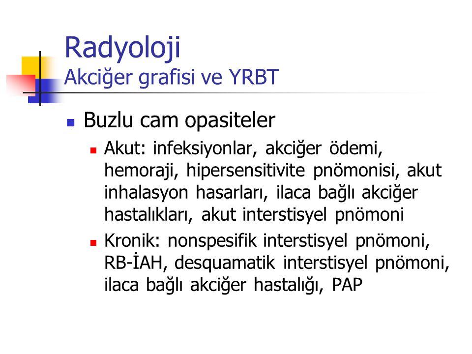 Radyoloji Akciğer grafisi ve YRBT Buzlu cam opasiteler Akut: infeksiyonlar, akciğer ödemi, hemoraji, hipersensitivite pnömonisi, akut inhalasyon hasar