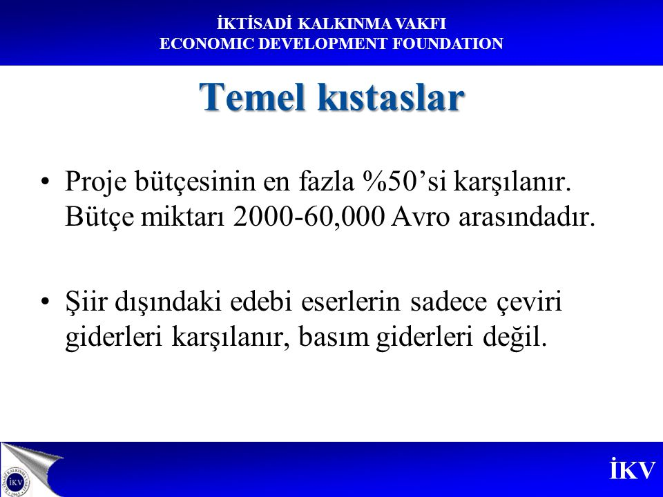 İKV İKTİSADİ KALKINMA VAKFI ECONOMIC DEVELOPMENT FOUNDATION Temel kıstaslar Proje bütçesinin en fazla %50'si karşılanır.