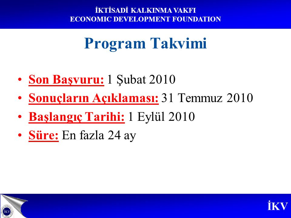 İKV İKTİSADİ KALKINMA VAKFI ECONOMIC DEVELOPMENT FOUNDATION Program Takvimi Son Başvuru: 1 Şubat 2010 Sonuçların Açıklaması: 31 Temmuz 2010 Başlangıç Tarihi: 1 Eylül 2010 Süre: En fazla 24 ay