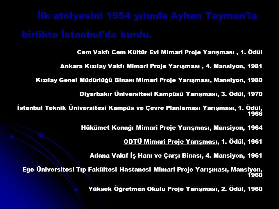 İlk atölyesini 1954 yılında Ayhan Tayman'la birlikte İstanbul'da kurdu. Cem Vakfı Cem Kültür Evi Mimari Proje Yarışması, 1. Ödül Ankara Kızılay Vakfı