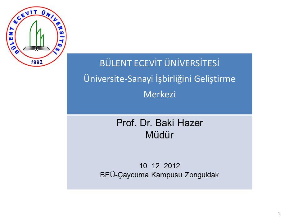 1 BÜLENT ECEVİT ÜNİVERSİTESİ Üniversite-Sanayi İşbirliğini Geliştirme Merkezi Prof. Dr. Baki Hazer Müdür 10. 12. 2012 BEÜ-Çaycuma Kampusu Zonguldak