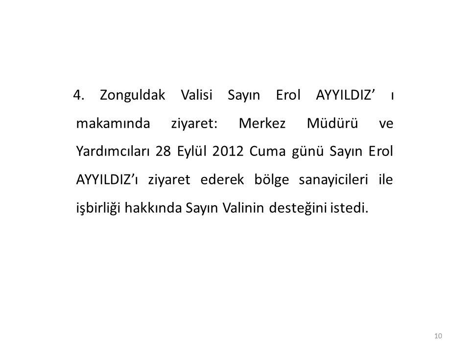 10 4. Zonguldak Valisi Sayın Erol AYYILDIZ' ı makamında ziyaret: Merkez Müdürü ve Yardımcıları 28 Eylül 2012 Cuma günü Sayın Erol AYYILDIZ'ı ziyaret e